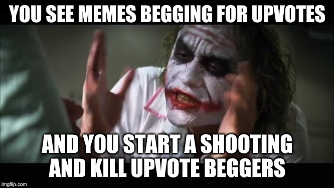 And everybody loses their minds | YOU SEE MEMES BEGGING FOR UPVOTES AND YOU START A SHOOTING AND KILL UPVOTE BEGGERS | image tagged in memes,and everybody loses their minds | made w/ Imgflip meme maker
