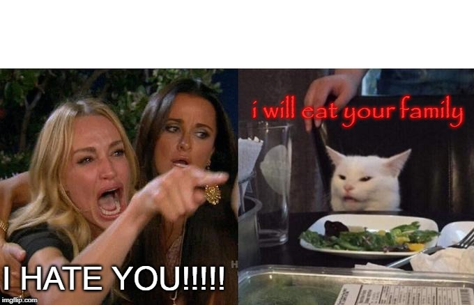 Woman Yelling At Cat Meme | I HATE YOU!!!!! i will eat your family | image tagged in memes,woman yelling at cat | made w/ Imgflip meme maker