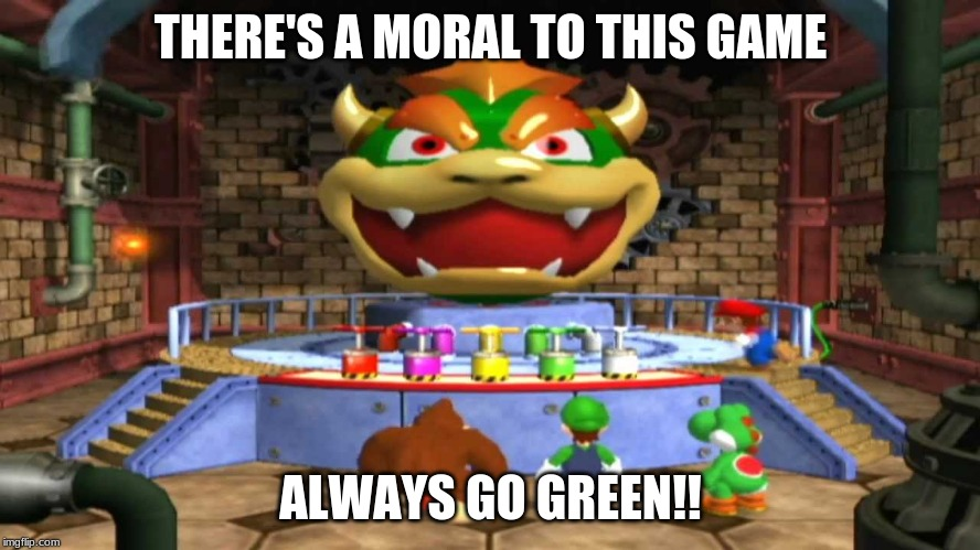 Bowser blast moral |  THERE'S A MORAL TO THIS GAME; ALWAYS GO GREEN!! | image tagged in morals | made w/ Imgflip meme maker