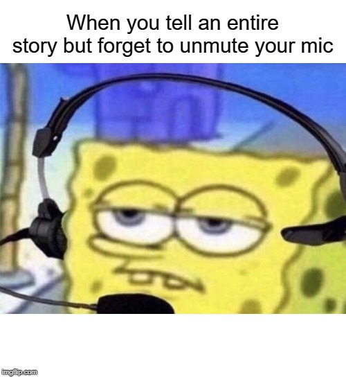 sad | When you tell an entire story but forget to unmute your mic | image tagged in spongebob mic,mic,funny,memes,spongebob,gaming | made w/ Imgflip meme maker
