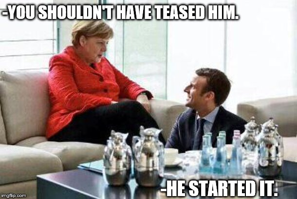 -YOU SHOULDN'T HAVE TEASED HIM. -HE STARTED IT. | image tagged in merkel  macron | made w/ Imgflip meme maker