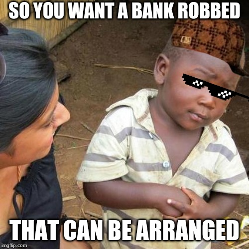 Third World Skeptical Kid |  SO YOU WANT A BANK ROBBED; THAT CAN BE ARRANGED | image tagged in memes,third world skeptical kid | made w/ Imgflip meme maker