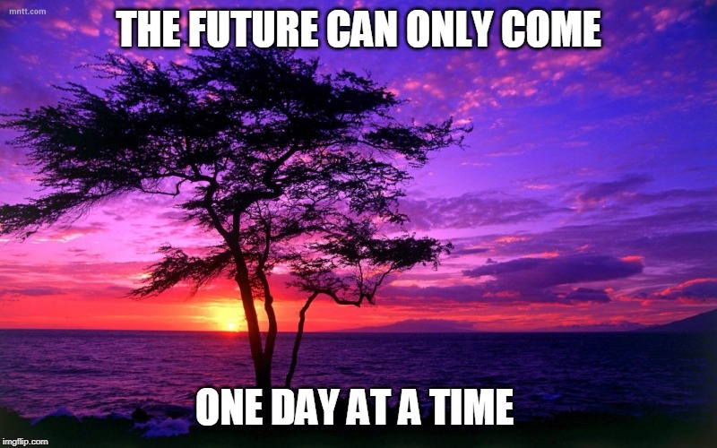 Sunrise purple beauty | THE FUTURE CAN ONLY COME ONE DAY AT A TIME | image tagged in sunrise purple beauty | made w/ Imgflip meme maker