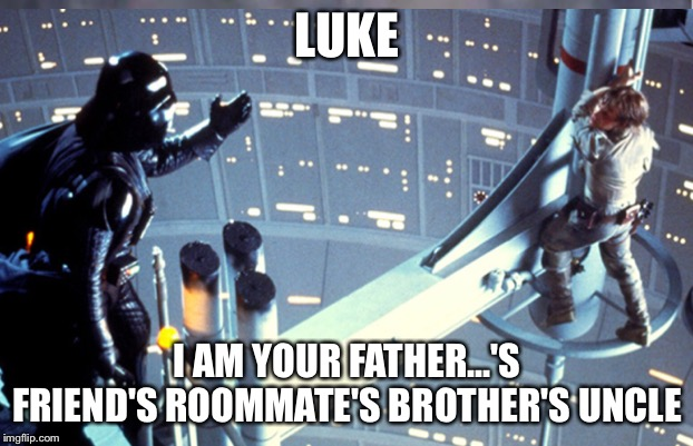 LUKE I AM YOUR FATHER...'S FRIEND'S ROOMMATE'S BROTHER'S UNCLE | image tagged in funny meme | made w/ Imgflip meme maker