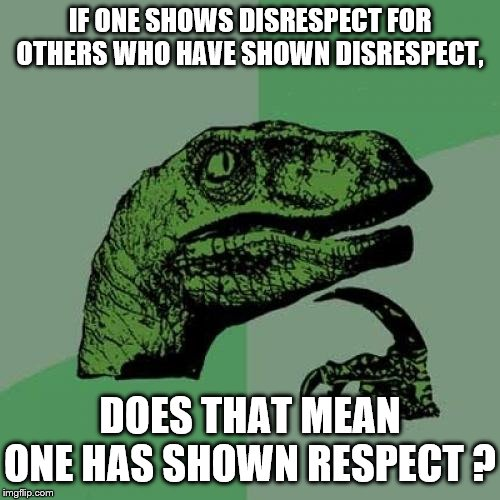 IF ONE SHOWS DISRESPECT FOR OTHERS WHO HAVE SHOWN DISRESPECT, DOES THAT MEAN ONE HAS SHOWN RESPECT ? | image tagged in memes,philosoraptor | made w/ Imgflip meme maker