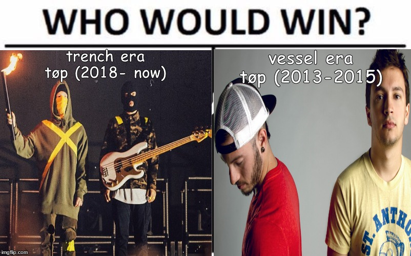 this meme about twenty øne piløts (or just twenty one pilots) might just cause a fight but ok |  trench era tøp (2018- now); vessel era tøp (2013-2015) | image tagged in twenty one pilots,emo,memes,who would win | made w/ Imgflip meme maker