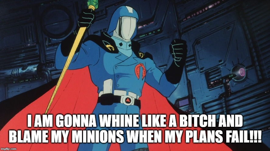 Good Ol Cobra Commander |  I AM GONNA WHINE LIKE A BITCH AND BLAME MY MINIONS WHEN MY PLANS FAIL!!! | image tagged in gi joe | made w/ Imgflip meme maker
