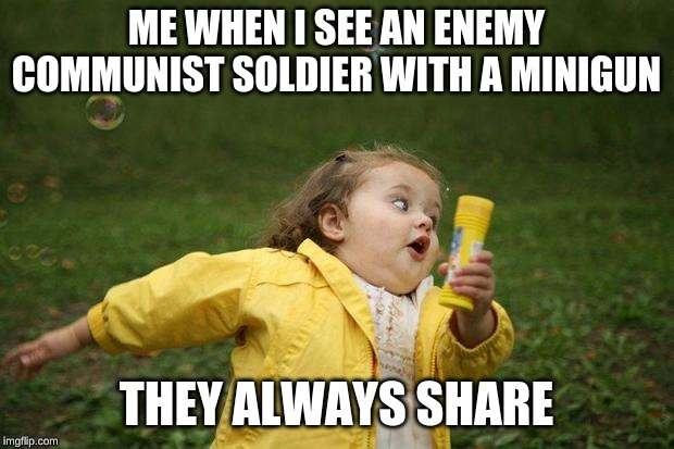 girl running | ME WHEN I SEE AN ENEMY COMMUNIST SOLDIER WITH A MINIGUN THEY ALWAYS SHARE | image tagged in girl running | made w/ Imgflip meme maker