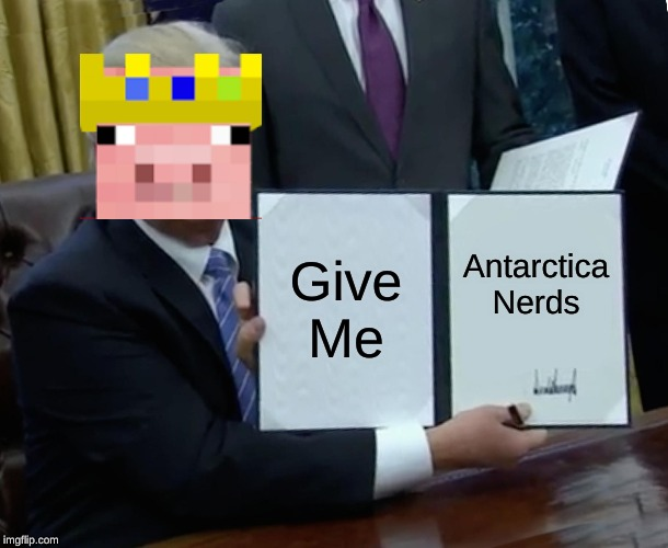 Antarctic Empire |  Give Me; Antarctica Nerds | image tagged in memes,trump bill signing,technoblade | made w/ Imgflip meme maker