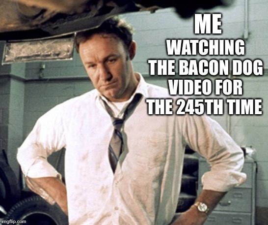 The Maple Kind, Yeah | ME WATCHING THE BACON DOG VIDEO FOR THE 245TH TIME | image tagged in tired of it,gene hackman,memes,dogs,bacon | made w/ Imgflip meme maker