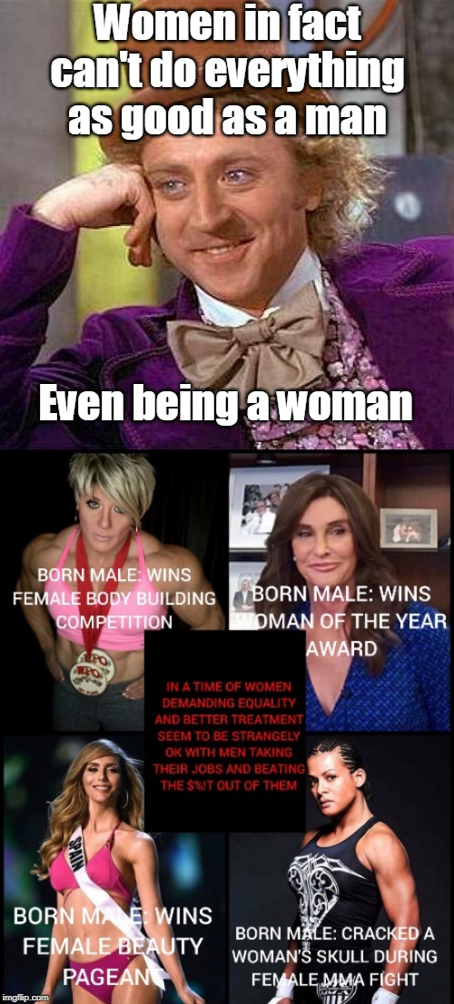Women in fact can't do everything as good as a man Even being a woman | image tagged in memes,creepy condescending wonka | made w/ Imgflip meme maker