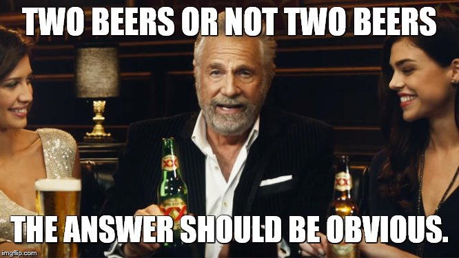 The Most Interesting Man in the World | TWO BEERS OR NOT TWO BEERS THE ANSWER SHOULD BE OBVIOUS. | image tagged in the most interesting man in the world | made w/ Imgflip meme maker