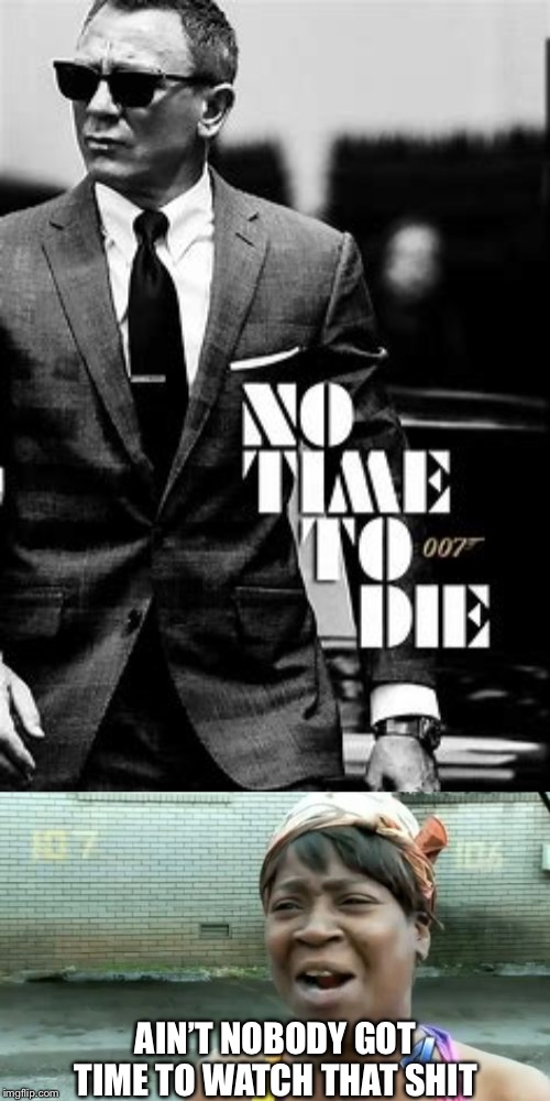 Another classic franchise ruined by Social Justice | AIN'T NOBODY GOT TIME TO WATCH THAT SHIT | image tagged in memes,aint nobody got time for that,boycott hollywood,james bond,movie poster | made w/ Imgflip meme maker