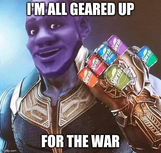 even LeBron  is geared up for the war | I'M ALL GEARED UP FOR THE WAR | image tagged in sprite,avengers,end game,lebron james,avengers endgame | made w/ Imgflip meme maker