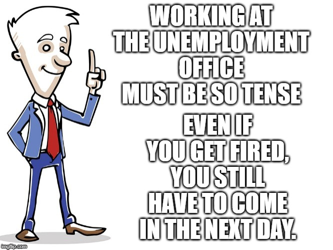 unemployment blues |  EVEN IF YOU GET FIRED, YOU STILL HAVE TO COME IN THE NEXT DAY. | image tagged in unemployment,work | made w/ Imgflip meme maker