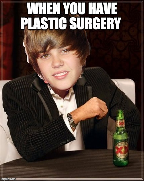 The Most Interesting Justin Bieber Meme |  WHEN YOU HAVE PLASTIC SURGERY | image tagged in memes,the most interesting justin bieber | made w/ Imgflip meme maker