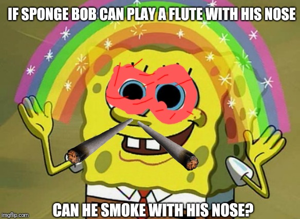 Imagination Spongebob Meme |  IF SPONGE BOB CAN PLAY A FLUTE WITH HIS NOSE; CAN HE SMOKE WITH HIS NOSE? | image tagged in memes,imagination spongebob | made w/ Imgflip meme maker
