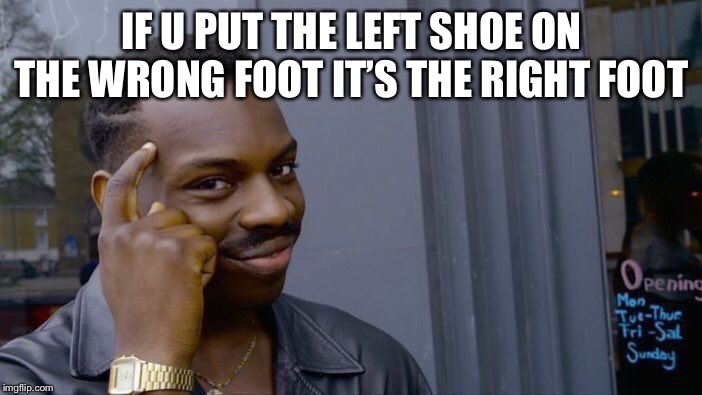 Roll Safe Think About It | IF U PUT THE LEFT SHOE ON THE WRONG FOOT IT'S THE RIGHT FOOT | image tagged in memes,roll safe think about it | made w/ Imgflip meme maker