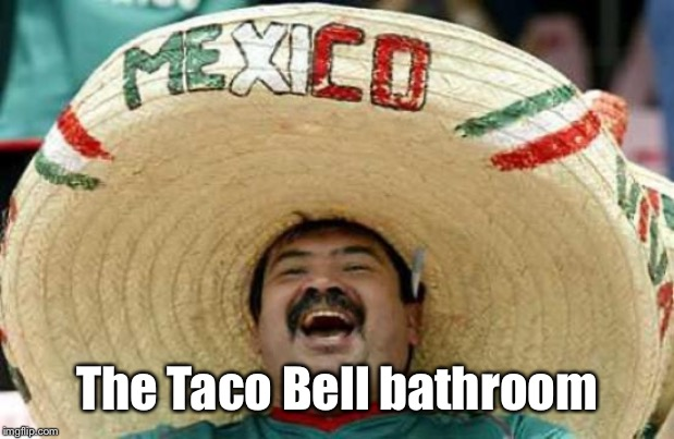 Happy Mexican | The Taco Bell bathroom | image tagged in happy mexican | made w/ Imgflip meme maker