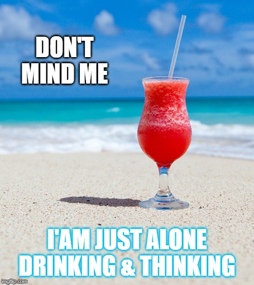 DON'T MIND ME; I'AM JUST ALONE DRINKING & THINKING | image tagged in drink,lonely,fun,think,thought,stress | made w/ Imgflip meme maker