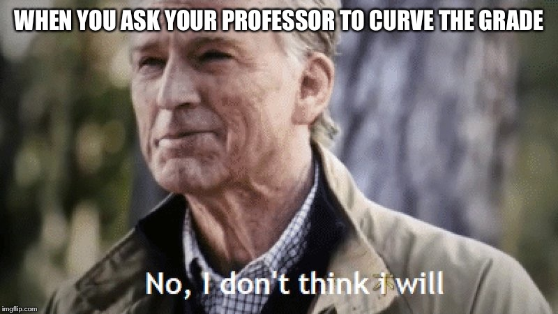 No, i dont think i will | WHEN YOU ASK YOUR PROFESSOR TO CURVE THE GRADE | image tagged in no i dont think i will | made w/ Imgflip meme maker