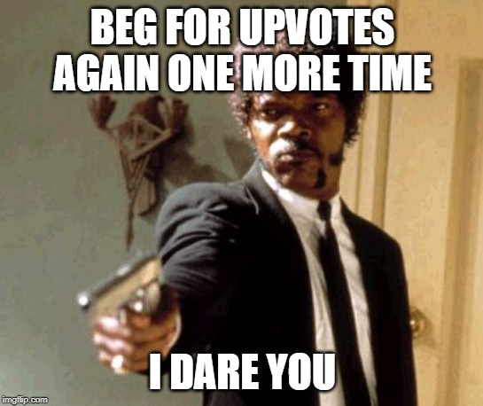 I dare you to do that | BEG FOR UPVOTES AGAIN ONE MORE TIME I DARE YOU | image tagged in memes,say that again i dare you,begging for upvotes,upvote begging,funny | made w/ Imgflip meme maker