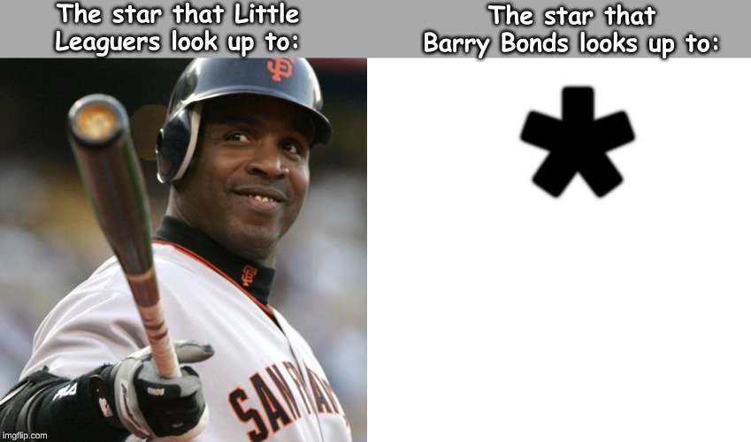 a slight dig . . . . . | * The star that Little Leaguers look up to: The star that Barry Bonds looks up to: | image tagged in memes,sports | made w/ Imgflip meme maker