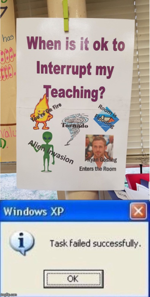 When is it ok to interrupt my teaching? | image tagged in task failed successfully,funny,funny signs,teacher,teaching,school | made w/ Imgflip meme maker