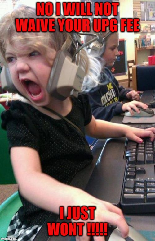 angry little girl gamer | NO I WILL NOT WAIVE YOUR UPG FEE I JUST WONT !!!!! | image tagged in angry little girl gamer,customer service,upgrade | made w/ Imgflip meme maker