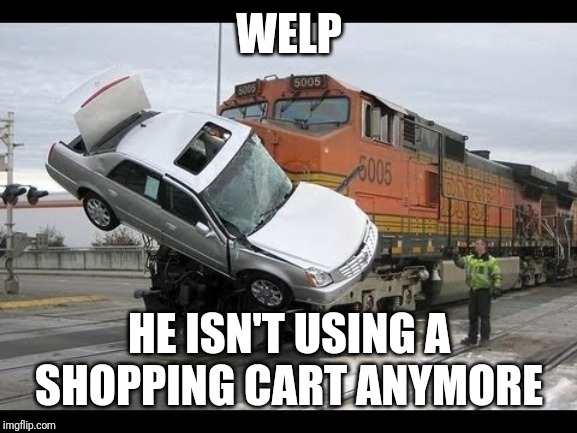 Car Crash | WELP HE ISN'T USING A SHOPPING CART ANYMORE | image tagged in car crash | made w/ Imgflip meme maker