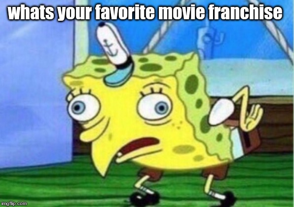 Mocking Spongebob |  whats your favorite movie franchise | image tagged in memes,mocking spongebob | made w/ Imgflip meme maker