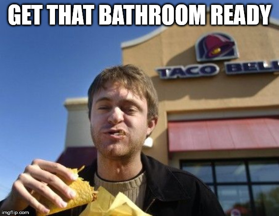 Taco bell | GET THAT BATHROOM READY | image tagged in taco bell | made w/ Imgflip meme maker