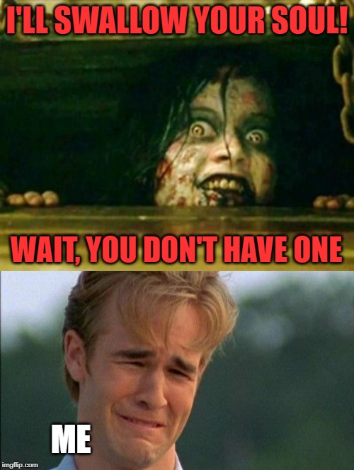 The truth about EGOS | I'LL SWALLOW YOUR SOUL! WAIT, YOU DON'T HAVE ONE ME | image tagged in evil dead girl,crying dawson,egos,soul | made w/ Imgflip meme maker