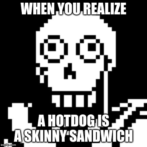 Papyrus Undertale |  WHEN YOU REALIZE; A HOTDOG IS A SKINNY SANDWICH | image tagged in papyrus undertale | made w/ Imgflip meme maker