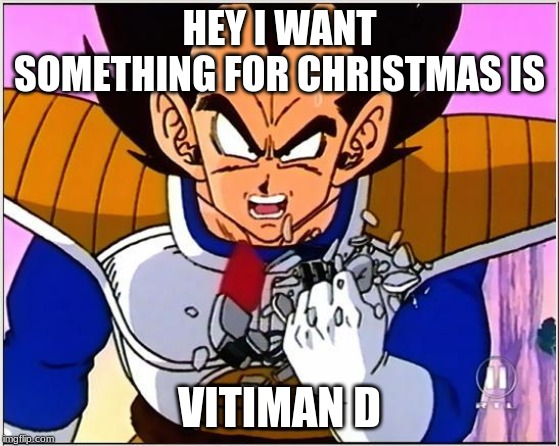 Vegeta over 9000 | HEY I WANT SOMETHING FOR CHRISTMAS IS VITIMAN D | image tagged in vegeta over 9000 | made w/ Imgflip meme maker