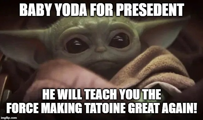 Baby Yoda |  BABY YODA FOR PRESEDENT; HE WILL TEACH YOU THE FORCE MAKING TATOINE GREAT AGAIN! | image tagged in baby yoda | made w/ Imgflip meme maker