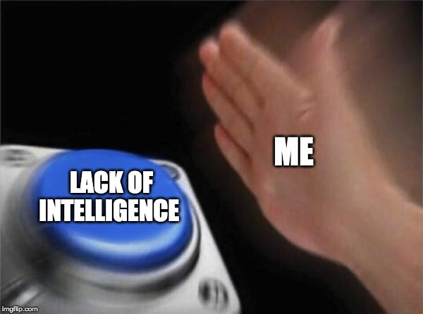 Blank Nut Button Meme | ME LACK OF INTELLIGENCE | image tagged in memes,blank nut button | made w/ Imgflip meme maker