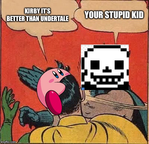 Batman Slapping Robin |  KIRBY IT'S BETTER THAN UNDERTALE; YOUR STUPID KID | image tagged in memes,batman slapping robin | made w/ Imgflip meme maker