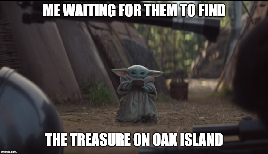 Baby Yoda Soup | ME WAITING FOR THEM TO FIND THE TREASURE ON OAK ISLAND | image tagged in baby yoda soup | made w/ Imgflip meme maker