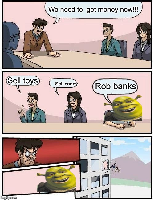 Boardroom Meeting Suggestion Meme |  We need to  get money now!!! Sell toys; Rob banks; Sell candy | image tagged in memes,boardroom meeting suggestion | made w/ Imgflip meme maker
