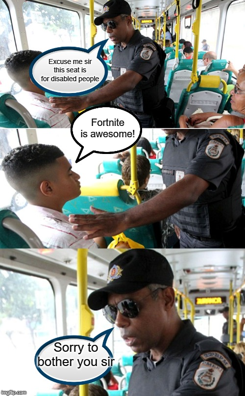 Fortnite is awesome... NOT! |  Excuse me sir this seat is for disabled people; Fortnite is awesome! Sorry to bother you sir | image tagged in funny,memes,fortnite,disabled,police,bus | made w/ Imgflip meme maker