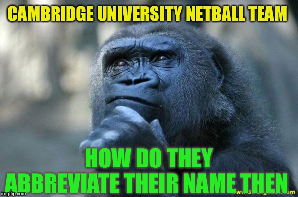 Gimme a 'c'   Gimme a 'u' .... | CAMBRIDGE UNIVERSITY NETBALL TEAM HOW DO THEY ABBREVIATE THEIR NAME THEN | image tagged in deep thoughts,c u next tuesday,abbreviations,dirty joke | made w/ Imgflip meme maker