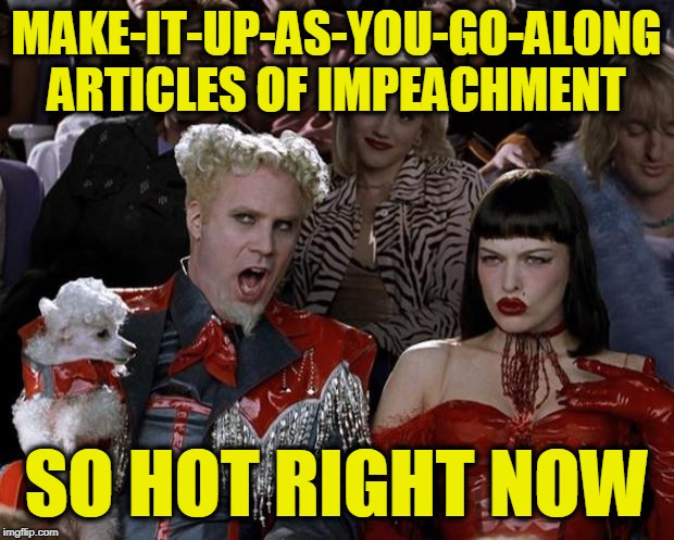 From Quid Pro Quo to Bribery to Extortion to Abuse of Power |  MAKE-IT-UP-AS-YOU-GO-ALONG ARTICLES OF IMPEACHMENT; SO HOT RIGHT NOW | image tagged in memes,mugatu so hot right now,democrat party,trump impeachment | made w/ Imgflip meme maker