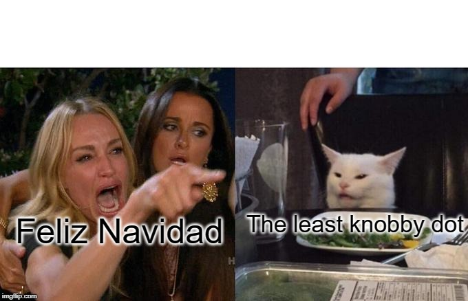 Woman Yelling At Cat Meme | Feliz Navidad The least knobby dot | image tagged in memes,woman yelling at cat | made w/ Imgflip meme maker