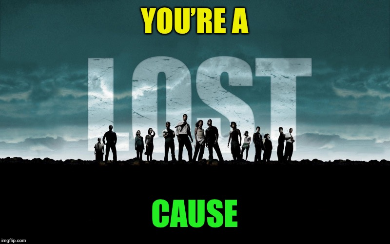 Get Lost | YOU'RE A CAUSE | image tagged in get lost | made w/ Imgflip meme maker