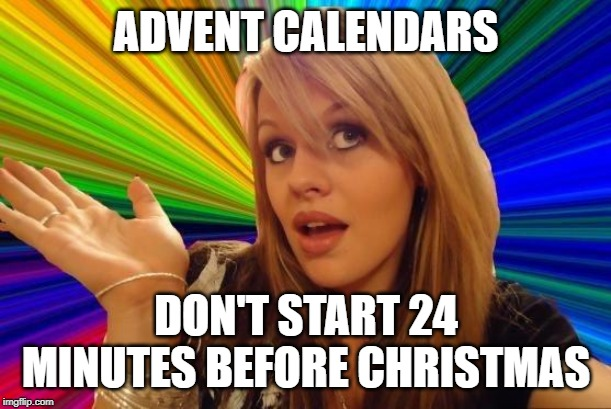 Dumb Blonde Meme | ADVENT CALENDARS DON'T START 24 MINUTES BEFORE CHRISTMAS | image tagged in memes,dumb blonde | made w/ Imgflip meme maker