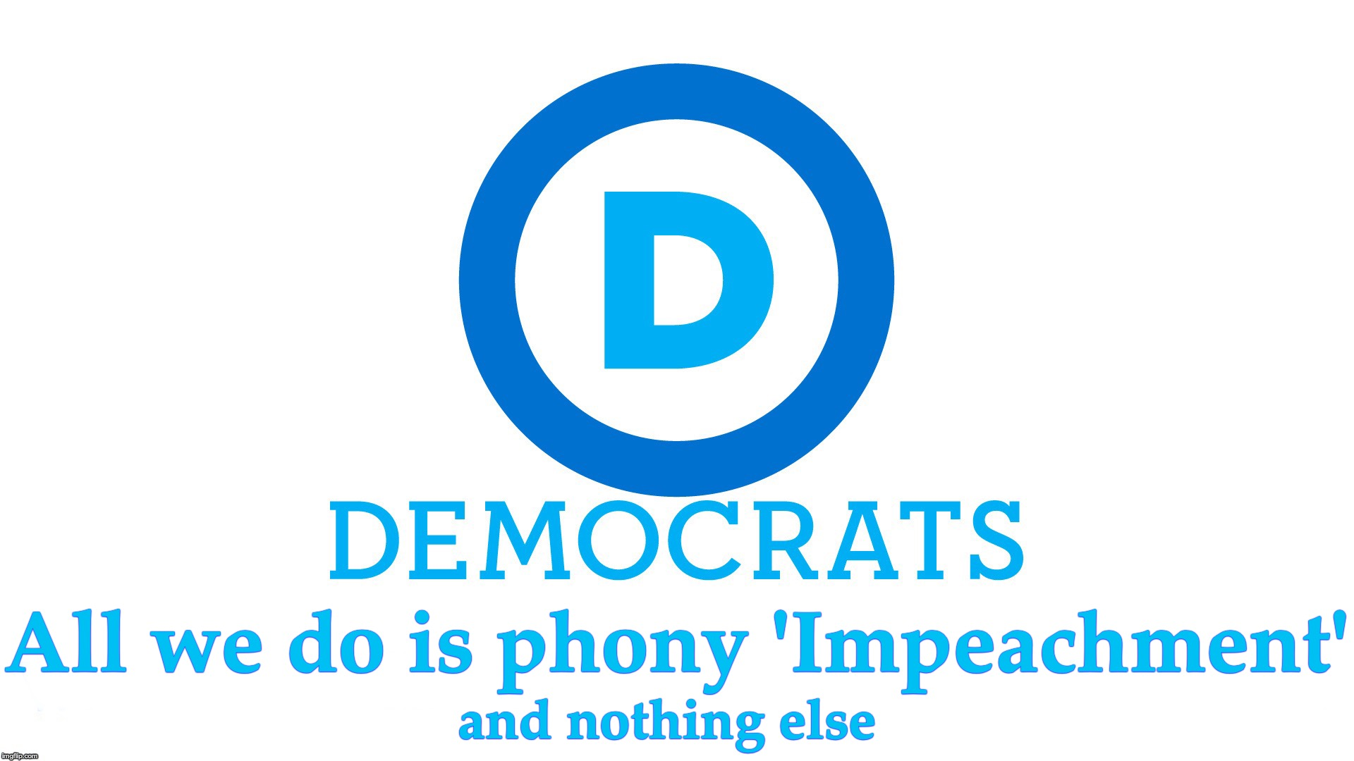 All we do is phony 'Impeachment'; and nothing else | image tagged in democratic party | made w/ Imgflip meme maker