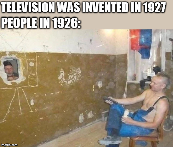 TELEVISION WAS INVENTED IN 1927; PEOPLE IN 1926: | image tagged in television,tv,invented,people,before,that | made w/ Imgflip meme maker