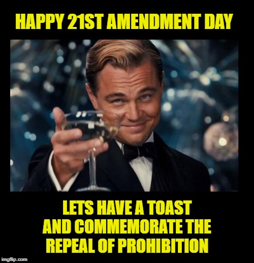 December 5th is 21st Amendment Day. Have a toast and enjoy! | HAPPY 21ST AMENDMENT DAY LETS HAVE A TOAST AND COMMEMORATE THE REPEAL OF PROHIBITION | image tagged in cheers borders,memes,prohibition,21st amendment,gatsby toast,i could use a drink | made w/ Imgflip meme maker