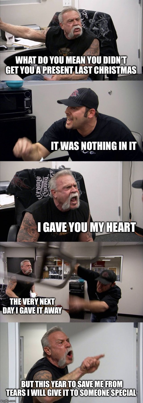 Last christmas | WHAT DO YOU MEAN YOU DIDN'T GET YOU A PRESENT LAST CHRISTMAS IT WAS NOTHING IN IT I GAVE YOU MY HEART THE VERY NEXT DAY I GAVE IT AWAY BUT T | image tagged in memes,american chopper argument,last christmas,funny memes,merry christmas,christmas presents | made w/ Imgflip meme maker